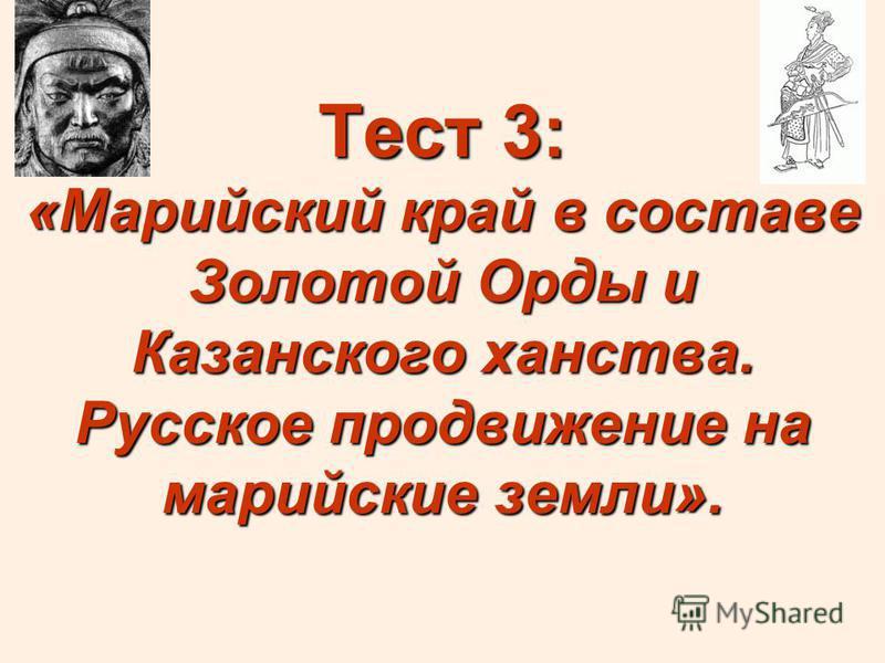 Тест 3: «Марийский край в составе Золотой Орды и Казанского ханства. Русское продвижение на марийские земли».