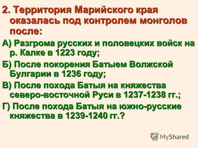 2. Территория Марийского края оказалась под контролем монголов после: А) Разгрома русских и половецких войск на р. Калке в 1223 году; Б) После покорения Батыем Волжской Булгарии в 1236 году; В) После похода Батыя на княжества северо-восточной Руси в
