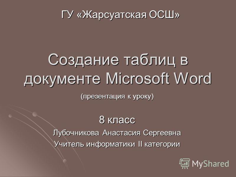 Создание таблиц в документе Microsoft Word (презентация к уроку) 8 класс Лубочникова Анастасия Сергеевна Учитель информатики II категории ГУ «Жарсуатская ОСШ»
