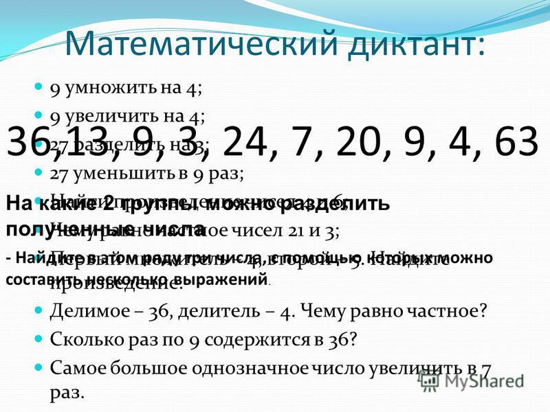 Математический диктант: 9 умножить на 4; 9 увеличить на 4; 27 разделить на 3; 27 уменьшить в 9 раз; Найти произведение чисел 4 и 6; Чему равно частное чисел 21 и 3; Первый множитель – 4, второй – 5. Найдите произведение. Делимое – 36, делитель – 4. Ч