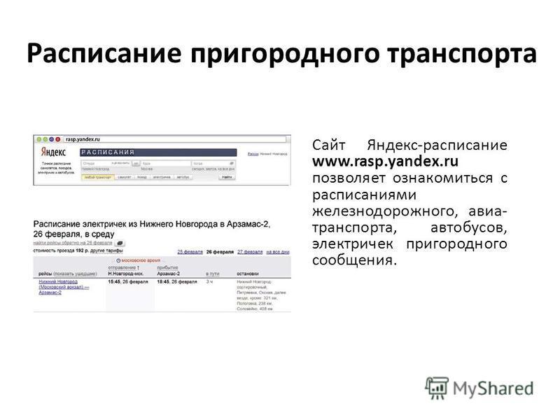 Расписание пригородного транспорта Сайт Яндекс-расписание www.rasp.yandex.ru позволяет ознакомиться с расписаниями железнодорожного, авиа- транспорта, автобусов, электричек пригородного сообщения.