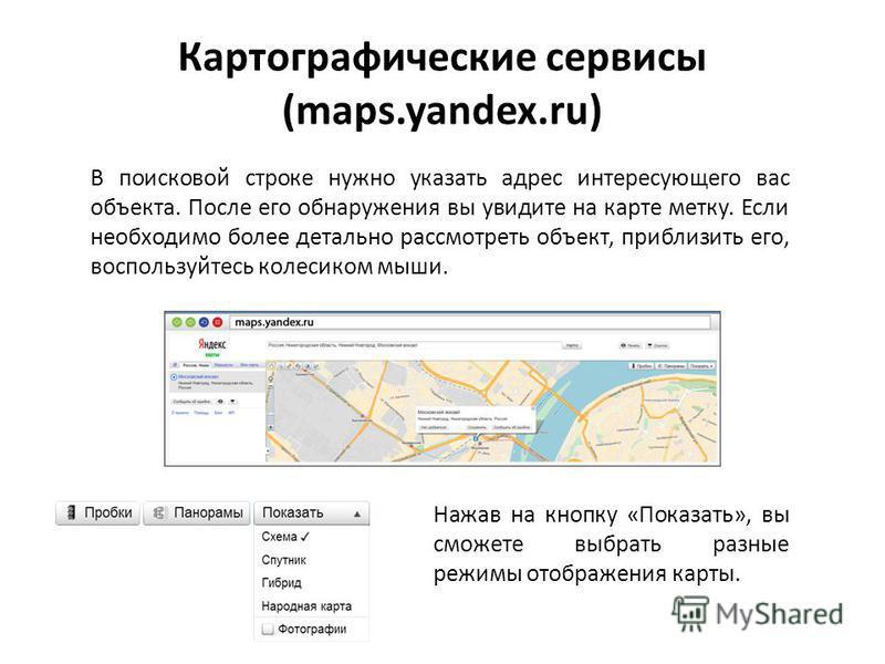 Картографические сервисы (maps.yandex.ru) В поисковой строке нужно указать адрес интересующего вас объекта. После его обнаружения вы увидите на карте метку. Если необходимо более детально рассмотреть объект, приблизить его, воспользуйтесь колесиком м