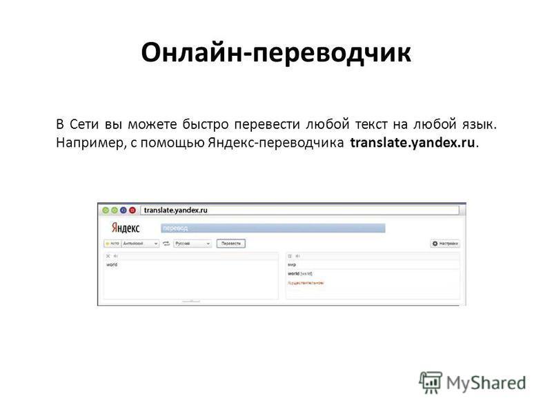 Онлайн-переводчик В Сети вы можете быстро перевести любой текст на любой язык. Например, с помощью Яндекс-переводчика translate.yandex.ru.