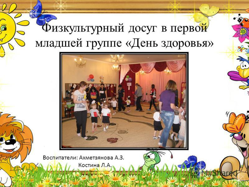 Физкультурный досуг в первой младшей группе «День здоровья» Воспитатели: Ахметзянова А.З. Костина Л.А.