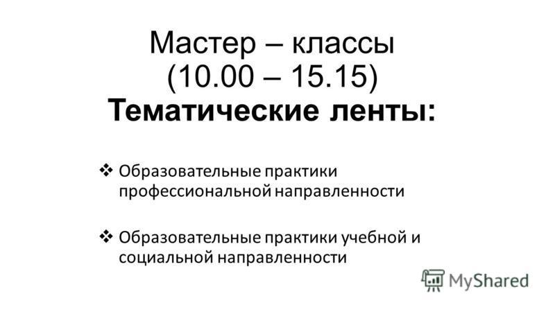 Мастер – классы (10.00 – 15.15) Тематические ленты: Образовательные практики профессиональной направленности Образовательные практики учебной и социальной направленности