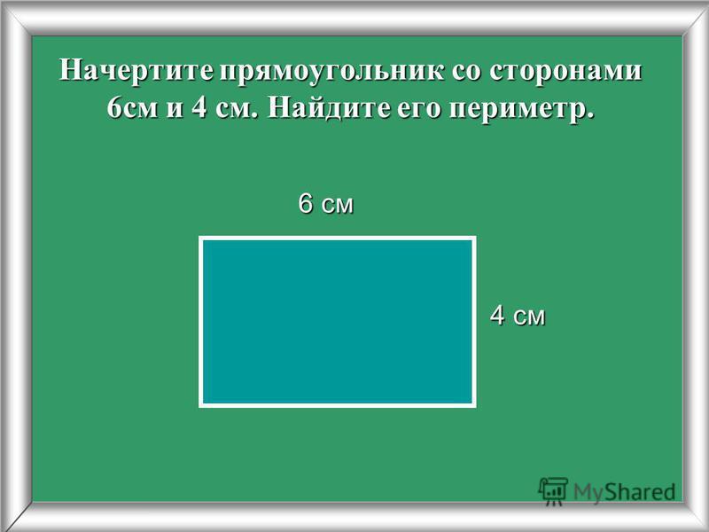 Начертите прямоугольник со сторонами 6 см и 4 см. Найдите его периметр. 4 см 6 см 6 см