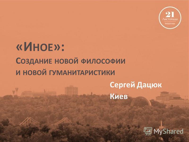 «И НОЕ »: С ОЗДАНИЕ НОВОЙ ФИЛОСОФИИ И НОВОЙ ГУМАНИТАРИСТИКИ Сергей Дацюк Киев