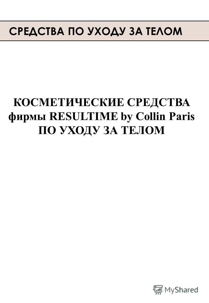 СРЕДСТВА ПО УХОДУ ЗА ТЕЛОМ КОСМЕТИЧЕСКИЕ СРЕДСТВА фирмы RESULTIME by Collin Paris ПО УХОДУ ЗА ТЕЛОМ