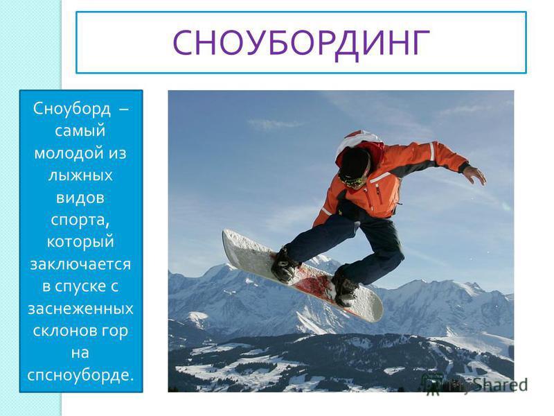 Сноуборд – самый молодой из лыжних видов спорта, который заключается в спуске с заснеженних склонов гор на спсноуборде. СНОУБОРДИНГ