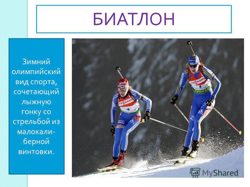 Зимний олимпийский вид спорта, сочетающий лыжную гонку со стрельбой из малокалиберной винтовки. БИАТЛОН