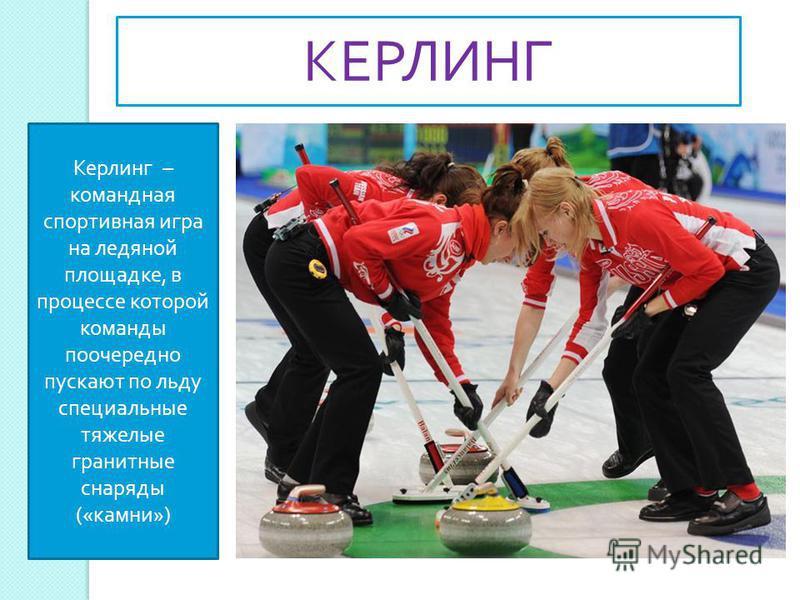 Керлинг – командная спортивная игра на ледяной площадке, в процессе которой команды поочередно пускают по льду специальные тяжелые гранитные снаряды (« камни ») КЕРЛИНГ