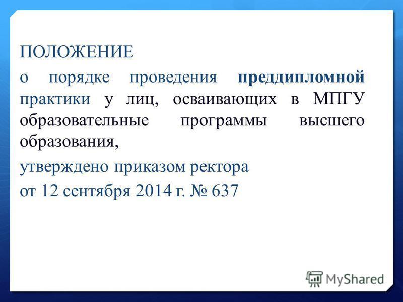 ПОЛОЖЕНИЕ о порядке проведения преддипломной практики у лиц, осваивающих в МПГУ образовательные программы высшего образования, утверждено приказом ректора от 12 сентября 2014 г. 637