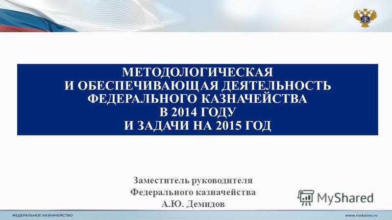 МЕТОДОЛОГИЧЕСКАЯ И ОБЕСПЕЧИВАЮЩАЯ ДЕЯТЕЛЬНОСТЬ ФЕДЕРАЛЬНОГО КАЗНАЧЕЙСТВА В 2014 ГОДУ И ЗАДАЧИ НА 2015 ГОД Заместитель руководителя Федерального казначейства А.Ю. Демидов