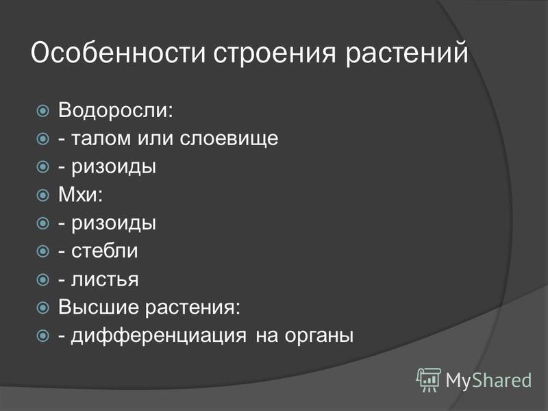 Особенности строения растений Водоросли: - талом или слоевище - ризоиды Мхи: - ризоиды - стебли - листья Высшие растения: - дифференциация на органы