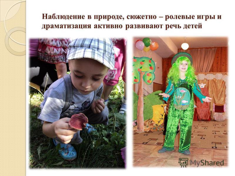 Наблюдение в природе, сюжетно – ролевые игры и драматизация активно развивают речь детей