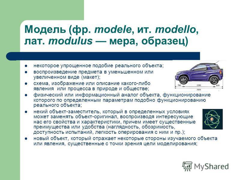 Модель (фр. modele, ит. modello, лат. modulus мера, образец) некоторое упрощенное подобие реального объекта; воспроизведение предмета в уменьшенном или увеличенном виде (макет); схема, изображение или описание какого-либо явления или процесса в приро