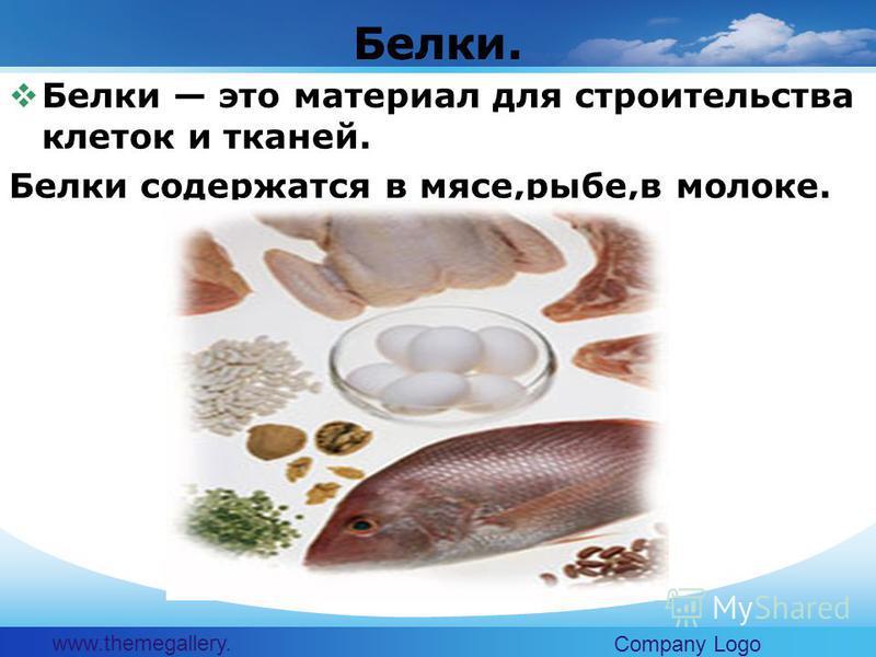 www.themegallery. com Company Logo Белки это материал для строительства клеток и тканей. Белки содержатся в мясе,рыбе,в молоке. Белки.