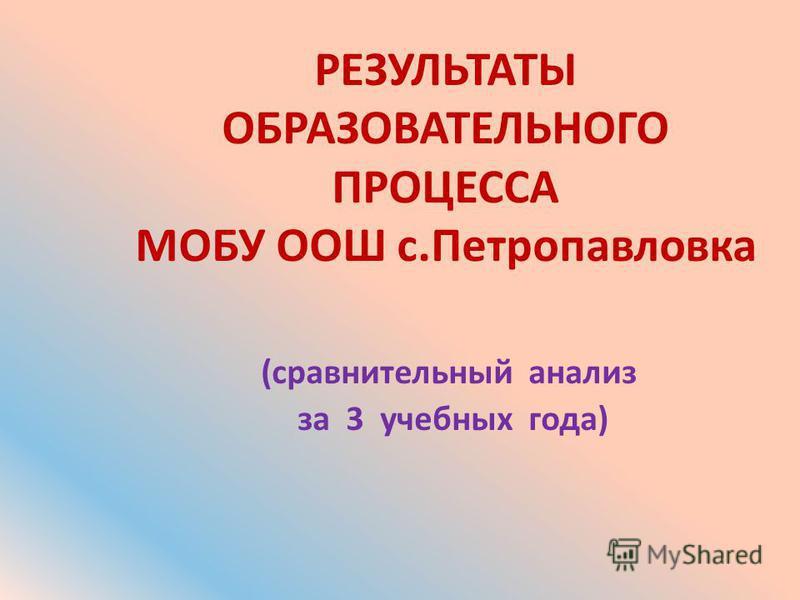РЕЗУЛЬТАТЫ ОБРАЗОВАТЕЛЬНОГО ПРОЦЕССА МОБУ ООШ с.Петропавловка (сравнительный анализ за 3 учебных года)