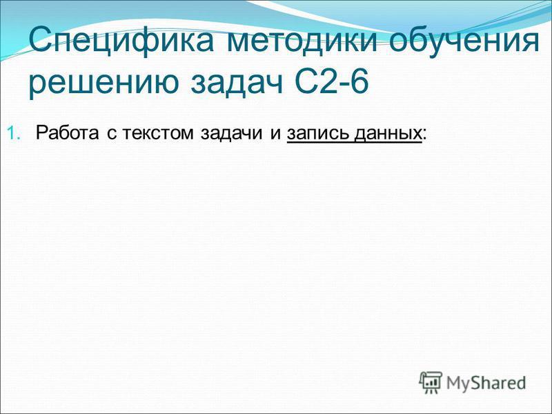Специфика методики обучения решению задач С2-6 1. Работа с текстом задачи и запись данных: