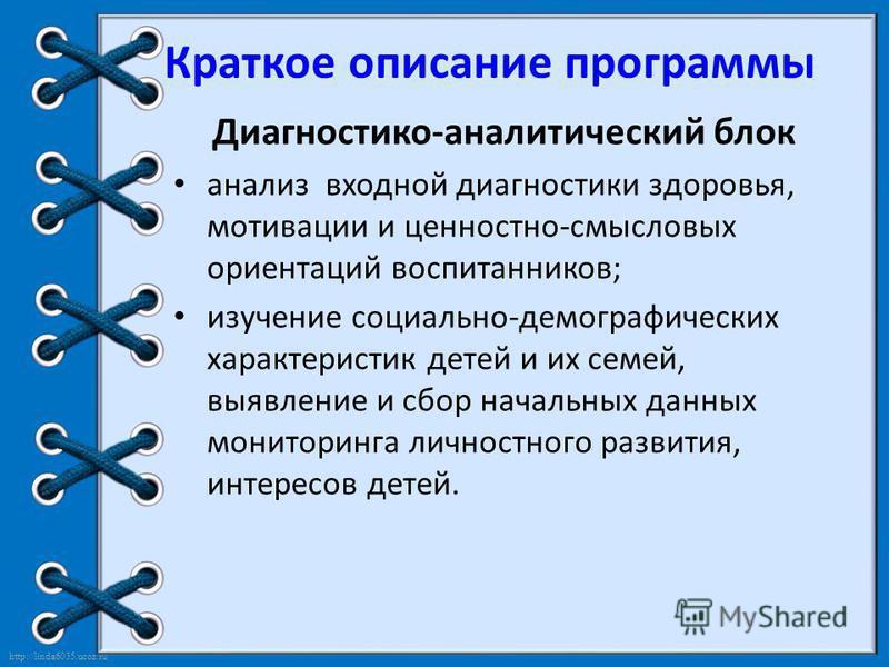http://linda6035.ucoz.ru/ Краткое описание программы Диагностико-аналитический блок анализ входной диагностики здоровья, мотивации и ценностно-смысловых ориентаций воспитанников; изучение социально-демографических характеристик детей и их семей, выяв