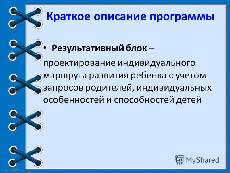 http://linda6035.ucoz.ru/ Краткое описание программы Результативный блок – проектирование индивидуального маршрута развития ребенка с учетом запросов родителей, индивидуальных особенностей и способностей детей