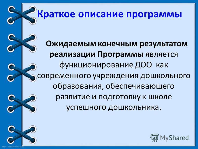 http://linda6035.ucoz.ru/ Краткое описание программы Ожидаемым конечным результатом реализации Программы является функционирование ДОО как современного учреждения дошкольного образования, обеспечивающего развитие и подготовку к школе успешного дошкол