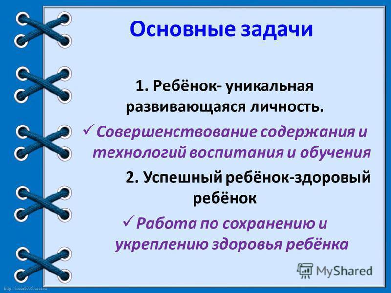 http://linda6035.ucoz.ru/ Основные задачи 1. Ребёнок- уникальная развивающаяся личность. Совершенствование содержания и технологий воспитания и обучения 2. Успешный ребёнок-здоровый ребёнок Работа по сохранению и укреплению здоровья ребёнка