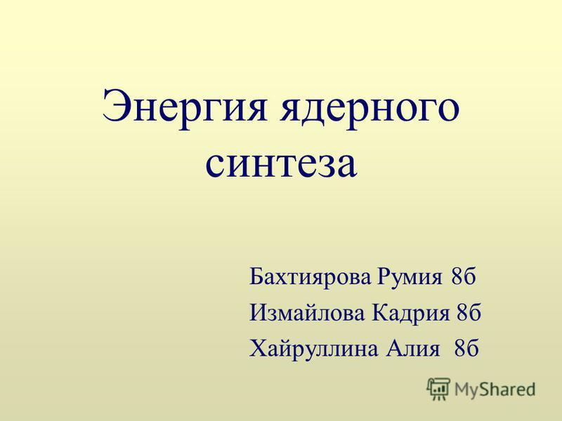 Энергия ядерного синтеза Бахтиярова Румия 8 б Измайлова Кадрия 8 б Хайруллина Алия 8 б