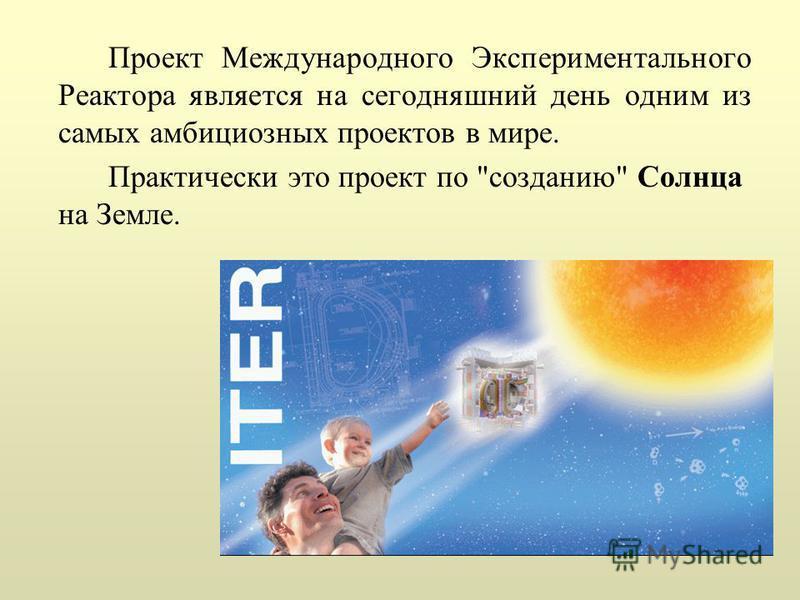 Проект Международного Экспериментального Реактора является на сегодняшний день одним из самых амбициозных проектов в мире. Практически это проект по созданию Солнца на Земле.