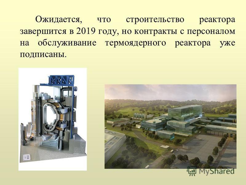 Ожидается, что строительство реактора завершится в 2019 году, но контракты с персоналом на обслуживание термоядерного реактора уже подписаны.