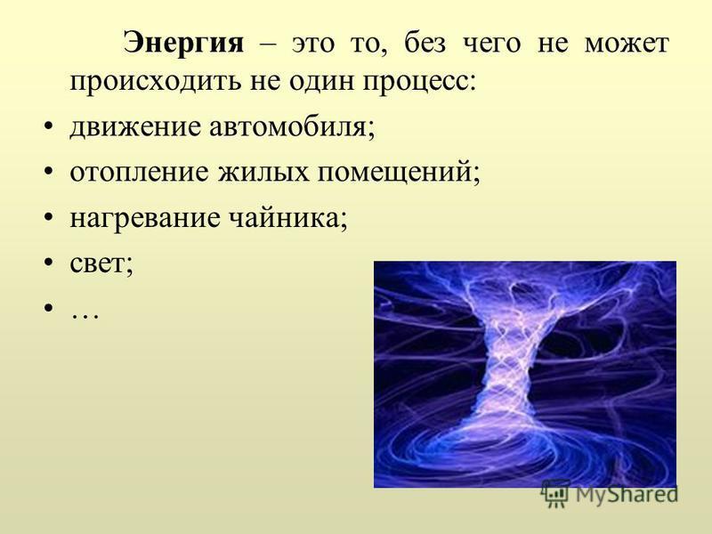 Энергия – это то, без чего не может происходить не один процесс: движение автомобиля; отопление жилых помещений; нагревание чайника; свет; …