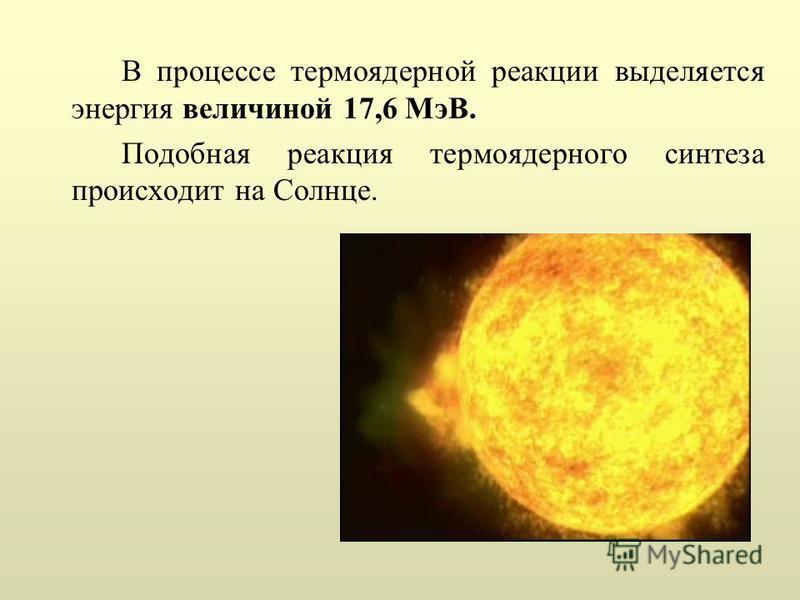 В процессе термоядерной реакции выделяется энергия величиной 17,6 МэВ. Подобная реакция термоядерного синтеза происходит на Солнце.
