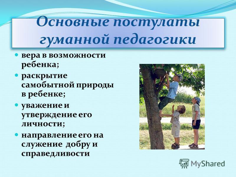 Основные постулаты гуманной педагогики вера в возможности ребенка; раскрытие самобытной природы в ребенке; уважение и утверждение его личности; направление его на служение добру и справедливости