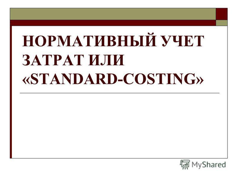 НОРМАТИВНЫЙ УЧЕТ ЗАТРАТ ИЛИ «STANDARD-COSTING»