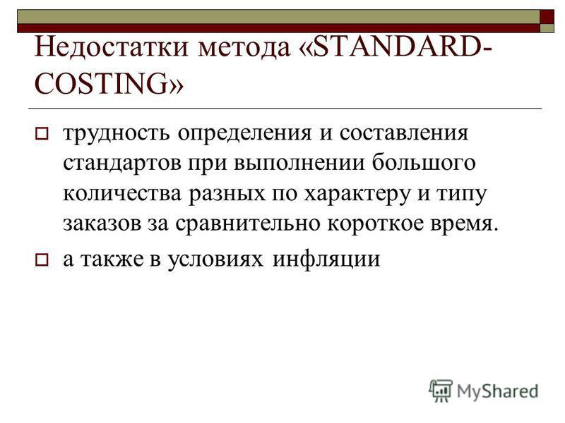 Недостатки метода «STANDARD- COSTING» трудность определения и составления стандартов при выполнении большого количества разных по характеру и типу заказов за сравнительно короткое время. а также в условиях инфляции