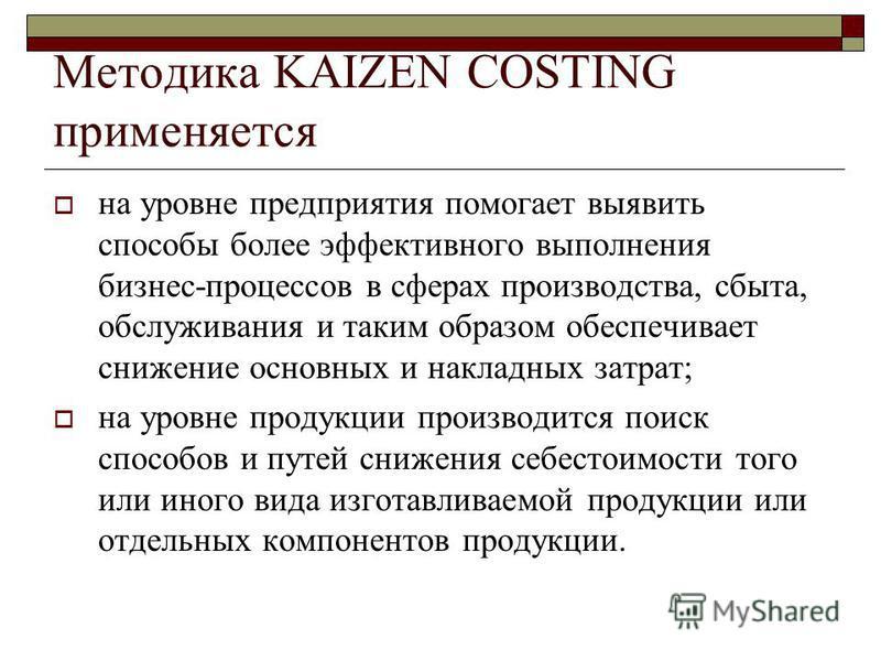 Методика KAIZEN COSTING применяется на уровне предприятия помогает выявить способы более эффективного выполнения бизнес-процессов в сферах производства, сбыта, обслуживания и таким образом обеспечивает снижение основных и накладных затрат; на уровне