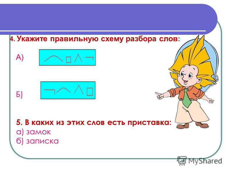4. Укажите правильную схему разбора слов : А) Б) 5. В каких из этих слов есть приставка: а) замок б) записка