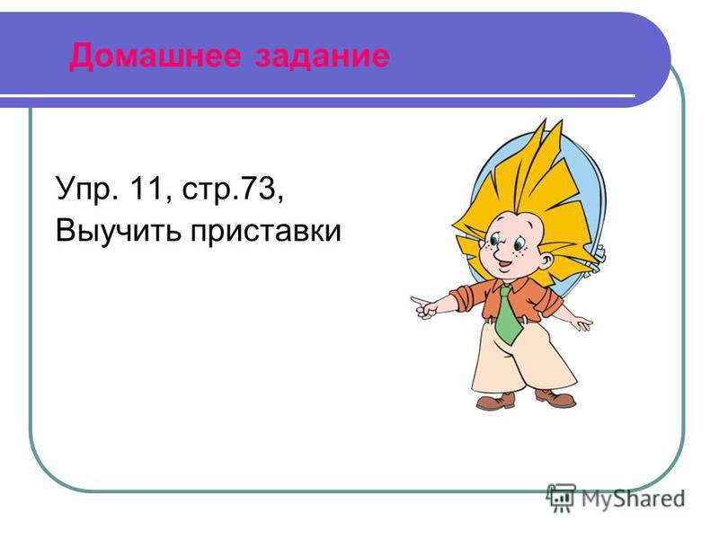 Домашнее задание Упр. 11, стр.73, Выучить приставки