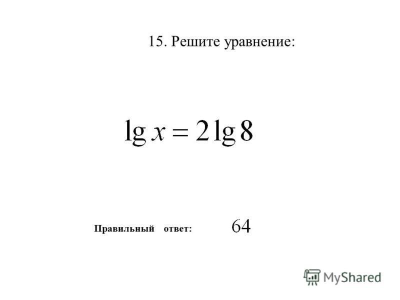 15. Решите уравнение: Правильный ответ: