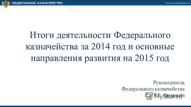 Руководитель Федерального казначейства Р.Е. Артюхин Итоги деятельности Федерального казначейства за 2014 год и основные направления развития на 2015 год