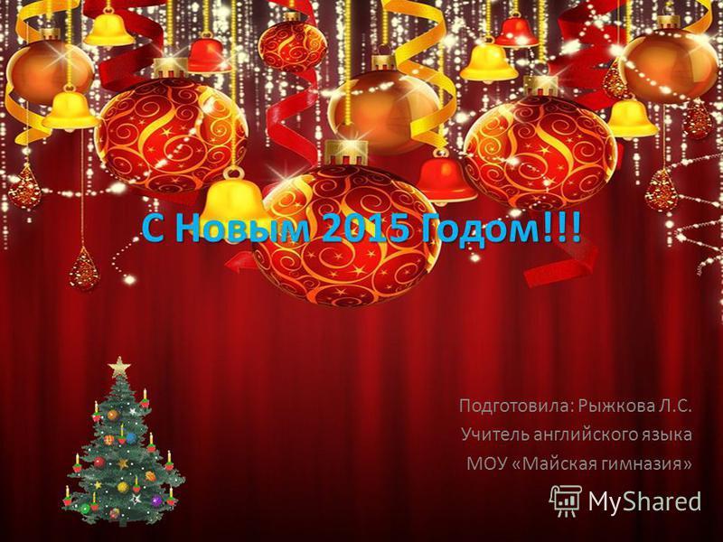 С Новым 2015 Годом!!! Подготовила: Рыжкова Л.С. Учитель английского языка МОУ «Майская гимназия»