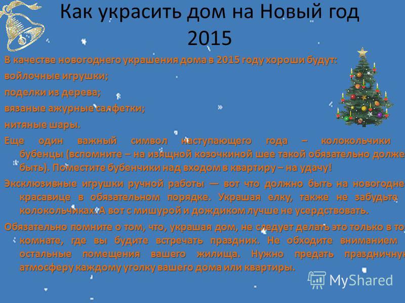 Как украсить дом на Новый год 2015 В качестве новогоднего украшения дома в 2015 году хороши будут: войлочные игрушки; поделки из дерева; вязаные ажурные салфетки; нитяные шары. Еще один важный символ наступающего года – колокольчики и бубенцы (вспомн