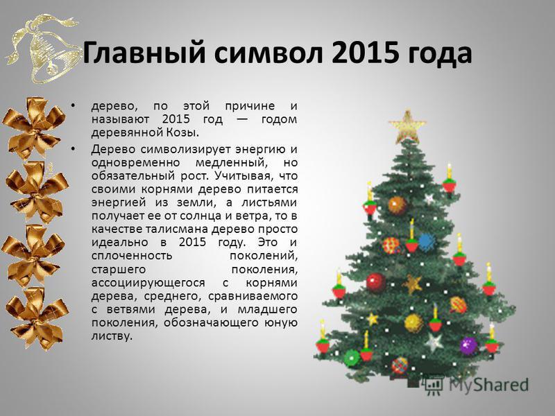 Главный символ 2015 года дерево, по этой причине и называют 2015 год годом деревянной Козы. Дерево символизирует энергию и одновременно медленный, но обязательный рост. Учитывая, что своими корнями дерево питается энергией из земли, а листьями получа
