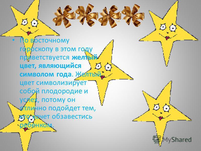 По восточному гороскопу в этом году приветствуется желтый цвет, являющийся символом года. Желтый цвет символизирует собой плодородие и успех, потому он отлично подойдет тем, кто хочет обзавестись ребенком.