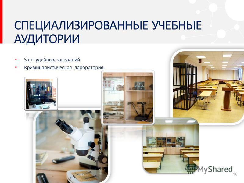 СПЕЦИАЛИЗИРОВАННЫЕ УЧЕБНЫЕ АУДИТОРИИ Зал судебных заседаний Криминалистическая лаборатория 16