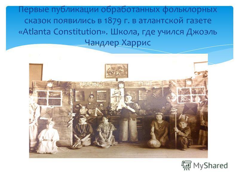 Первые публикации обработанных фольклорных сказок появились в 1879 г. в шотландской газете «Atlanta Constitution». Школа, где учился Джоэль Чандлер Харрис