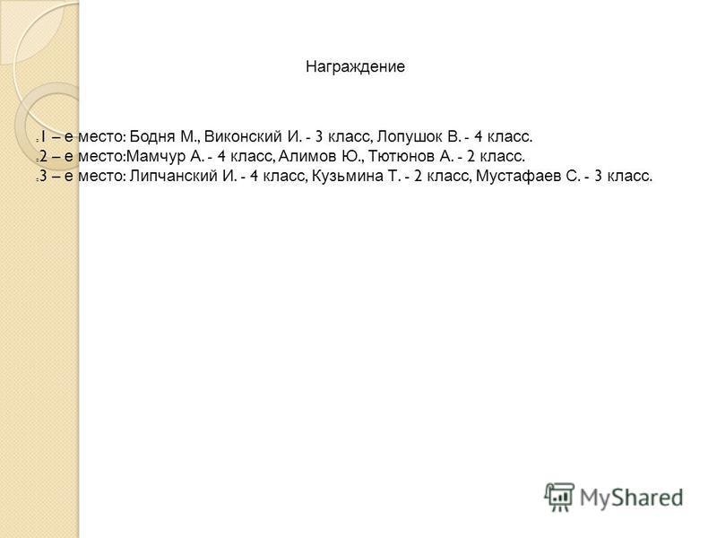 Награждение 1 – е место : Бодня М., Виконский И. - 3 класс, Лопушок В. - 4 класс. 2 – е место : Мамчур А. - 4 класс, Алимов Ю., Тютюнов А. - 2 класс. 3 – е место : Липчанский И. - 4 класс, Кузьмина Т. - 2 класс, Мустафаев С. - 3 класс.