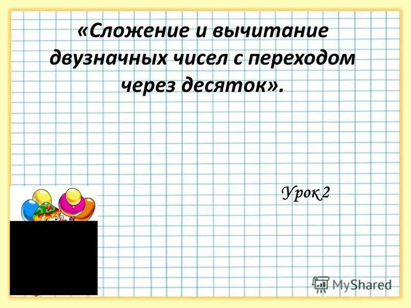 «Сложение и вычитание двузначных чисел с переходом через десяток». Урок 2