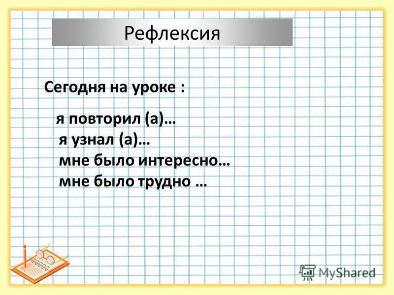 Сегодня на уроке : я повторил (а)… я узнал (а)… мне было интересно… мне было трудно … Рефлексия