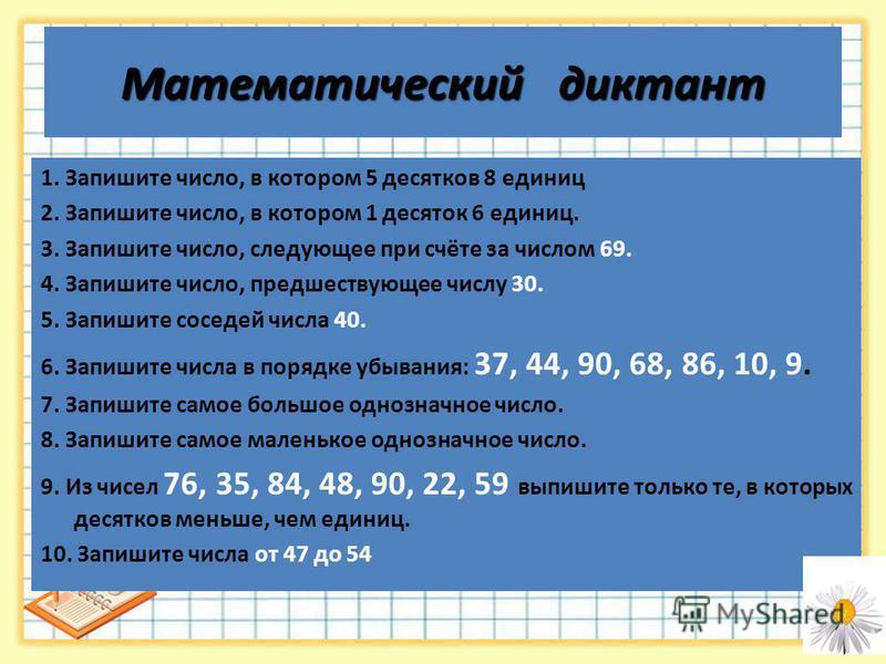 Математический диктант 1. Запишите число, в котором 5 десятков 8 единиц 2. Запишите число, в котором 1 десяток 6 единиц. 3. Запишите число, следующее при счёте за числом 69. 4. Запишите число, предшествующее числу 30. 5. Запишите соседей числа 40. 6.